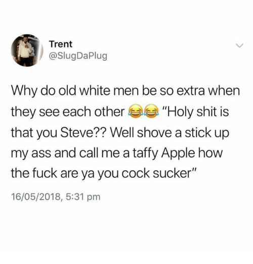 """Apple, Ass, and Memes: Trent  @SlugDaPlug  Why do old white men be so extra when  they see each other """"Holy shit is  that you Steve?? Well shove a stick up  my ass and call me a taffy Apple how  the fuck are ya you cock sucker""""  16/05/2018, 5:31 pm"""