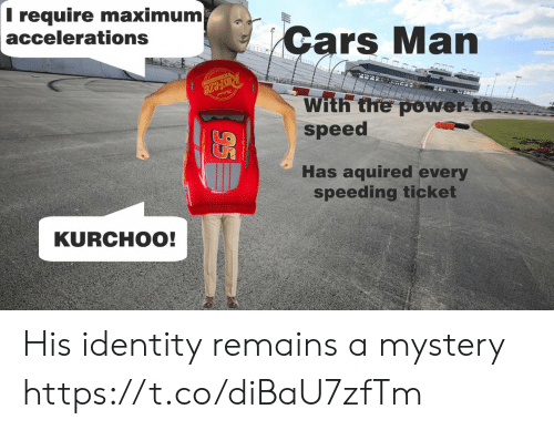 Cars, Power, and Mystery: Trequire maximum  accelerations  Cars Man  RUsteze  With the power to  speed  Has aquired every  speeding ticket  KURCHOO! His identity remains a mystery https://t.co/diBaU7zfTm