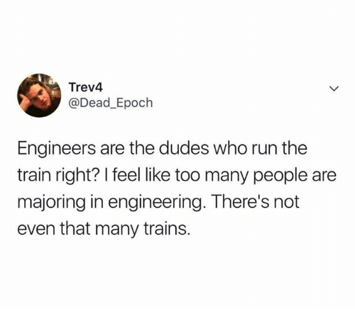 Run, Train, and Engineering: Trev4  @Dead_Epoch  Engineers are the dudes who run the  train right? I feel like too many people are  majoring in engineering. There's not  even that many trains.