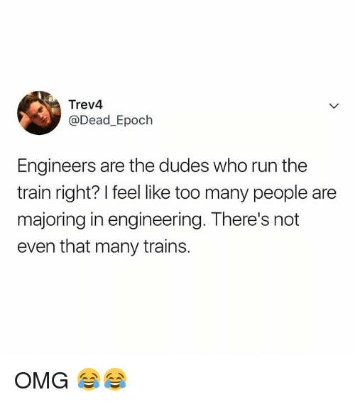 Omg, Run, and Train: Trev4  @Dead_Epoch  Engineers are the dudes who run the  train right? I feel like too many people are  majoring in engineering. There's not  even that many trains OMG 😂😂