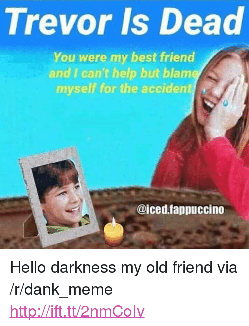"Best Friend, Dank, and Hello: Trevor Is Dead  You were my best friend  and I can't help but blame  myself for the accident  @iced.fappuccino <p>Hello darkness my old friend via /r/dank_meme <a href=""http://ift.tt/2nmCoIv"">http://ift.tt/2nmCoIv</a></p>"