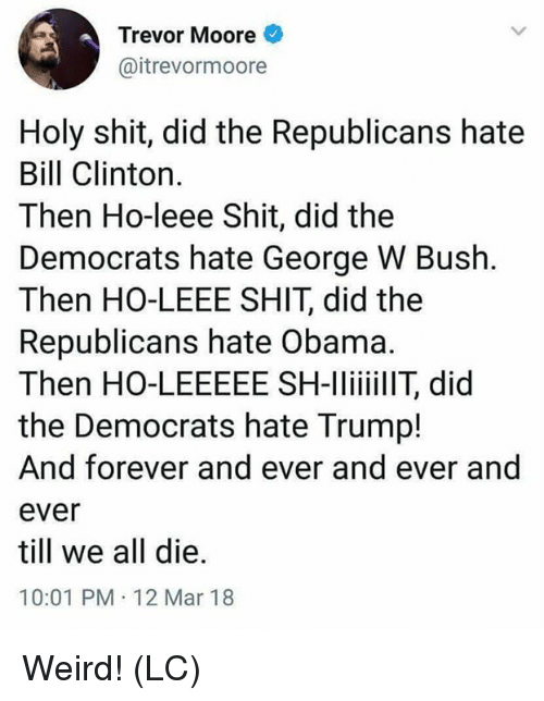 Bill Clinton, George W. Bush, and Memes: Trevor Moore  @itrevormoore  Holy shit, did the Republicans hate  Bill Clinton  Then Ho-leee Shit, did the  Democrats hate George W Bush.  Then HO-LEEE SHIT, did the  Republicans hate Obama.  Then HO-LEEEEE SH-lilT, did  the Democrats hate Trump!  And forever and ever and ever and  ever  till we all die.  10:01 PM 12 Mar 18 Weird! (LC)