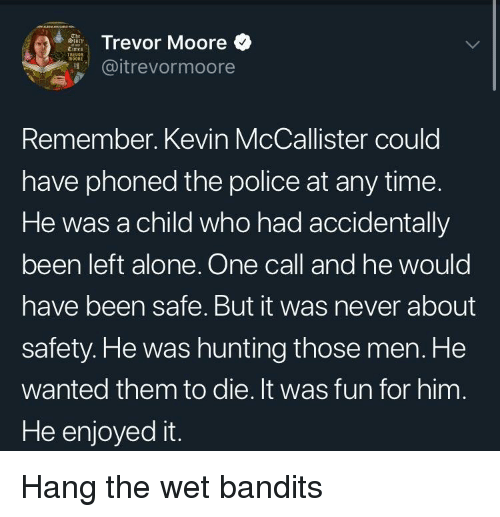 Being Alone, Police, and Kevin McCallister: Trevor Moore  @itrevormoore  Remember. Kevin McCallister could  have phoned the police at any time.  He was a child who had accidentally  been left alone. One call and he would  have been safe. But it was never about  safety.He was hunting those men. He  wanted them to die. It was fun for him  He enjoyed it. Hang the wet bandits