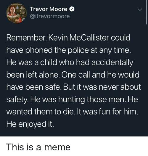 Being Alone, Meme, and Police: Trevor Moore  @itrevormoore  Remember. Kevin McCallister could  have phoned the police at any time.  He was a child who had accidentally  been left alone. One call and he would  have been safe. But it was never about  safety. He was hunting those men. He  wanted them to die. It was fun for him  He enjoyed it. This is a meme