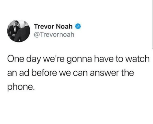 Memes, Phone, and Noah: Trevor Noah  @Trevornoah  One day we're gonna have to watch  an ad before we can answer the  phone.