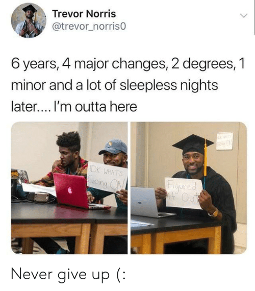 Never, Outta, and Major: Trevor Norris  @trevor_norris0  6 years, 4 major changes, 2 degrees, 1  minor and a lot of sleepless nights  later.... I'm outta here  IDK WHATS  Figured  Out Never give up (: