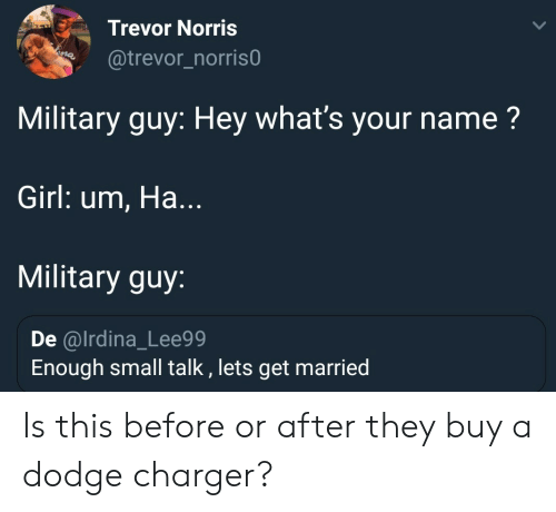 Dodge, Girl, and Military: Trevor Norris  @trevor_norris0  Military guy: Hey what's your name?  Girl: um, Ha...  Military guy:  De @lrdina_Lee99  Enough small talk , lets get married Is this before or after they buy a dodge charger?