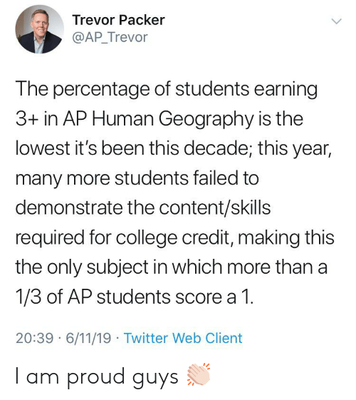 College, Twitter, and Content: Trevor Packer  @AP_Trevor  The percentage of students earning  3+ in AP Human Geography is the  lowest it's been this decade; this year,  many more students failed to  demonstrate the content/skills  required for college credit, making this  the only subject in which more than a  1/3 of AP students score a 1.  20:39 6/11/19 Twitter Web Client I am proud guys 👏🏻