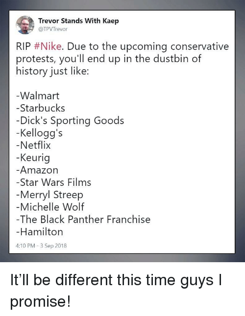 Amazon, Dicks, and Netflix: Trevor Stands With Kaep  @TPVTrevor  RIP #Nike. Due to the upcoming conservative  protests, you'll end up in the dustbin of  history just like:  Walmart  -Starbucks  Dick's Sporting Goods  -Kellogg's  Netflix  Keurig  Amazon  -Star Wars Films  Merryl Streep  Michelle Wolf  -The Black Panther Franchise  Hamiltorn  4:10 PM -3 Sep 2018