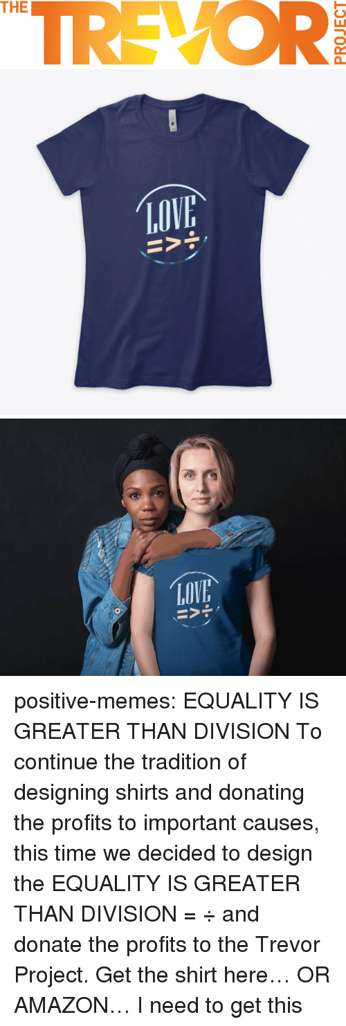 Amazon, Memes, and Tumblr: TREVOR  THE   LOV positive-memes: EQUALITY IS GREATER THAN DIVISION  To continue the tradition of designing shirts and donating the profits to important causes, this time we decided to design the EQUALITY IS GREATER THAN DIVISION =  ÷ and donate the profits to the Trevor Project.  Get the shirt here… OR AMAZON…    I need to get this