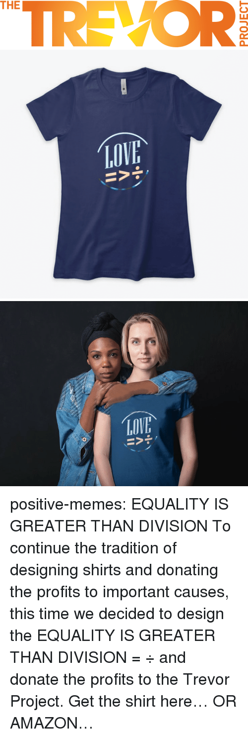 Amazon, Memes, and Tumblr: TREVOR  THE   LOV positive-memes: EQUALITY IS GREATER THAN DIVISION  To continue the tradition of designing shirts and donating the profits to important causes, this time we decided to design the EQUALITY IS GREATER THAN DIVISION =  ÷ and donate the profits to the Trevor Project.  Get the shirt here… OR AMAZON…
