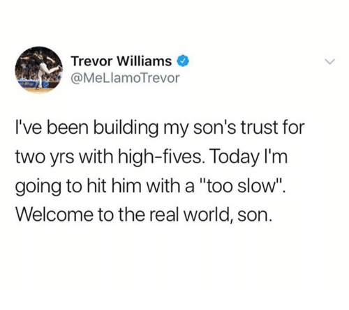 """The Real, Today, and World: Trevor Williams .  @MeLlamoTrevor  I've been building my son's trust for  two yrs with high-fives. Today I'm  going to hit him with a """"too slow"""".  Welcome to the real world, son."""