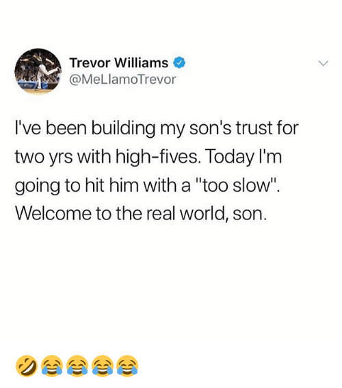 """The Real, Today, and World: Trevor Williams  @MeLlamoTrevor  I've been building my son's trust for  two yrs with high-fives. Today l'm  going to hit him with a """"too slow"""".  Welcome to the real world, son. 🤣😂😂😂😂"""