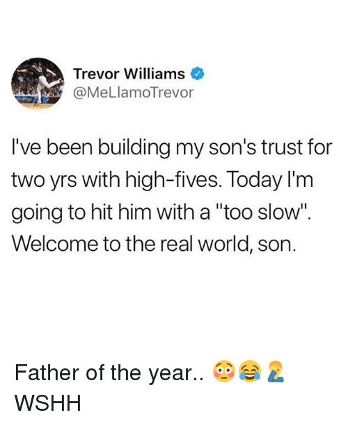 """Memes, Wshh, and The Real: Trevor Williams  @MeLlamoTrevor  I've been building my son's trust for  two yrs with high-fives. Today I'm  going to hit him with a """"too slow"""".  Welcome to the real world, son. Father of the year.. 😳😂🤦♂️ WSHH"""