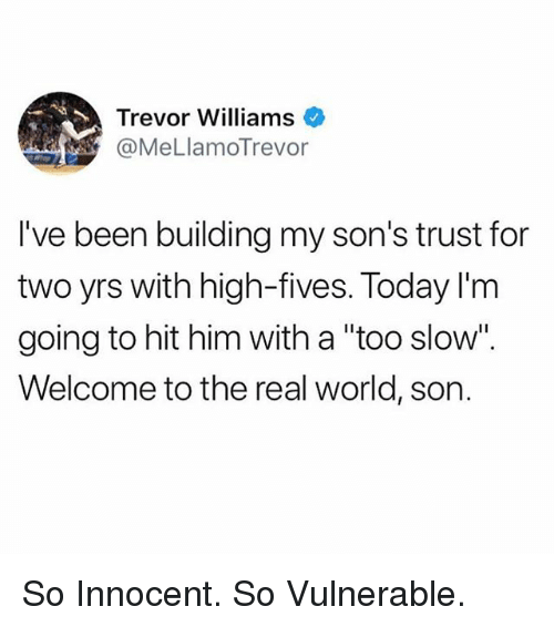 """Funny, The Real, and Today: Trevor Williams  @MeLlamoTrevor  I've been building my son's trust for  two yrs with high-fives. Today I'm  going to hit him with a """"too slow"""".  Welcome to the real world, son. So Innocent. So Vulnerable."""