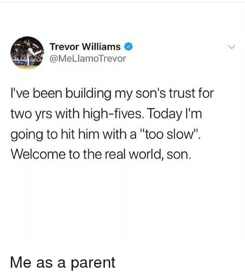 """Memes, The Real, and Today: Trevor Williams  @MeLlamoTrevor  I've been building my son's trust for  two yrs with high-fives. Today l'm  going to hit him with a """"too slow"""".  Welcome to the real world, son. Me as a parent"""