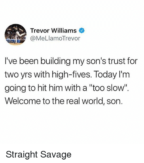 """Funny, Savage, and The Real: Trevor Williams  @MeLlamoTrevor  I've been building my son's trust for  two yrs with high-fives. Today I'm  going to hit him with a """"too slow"""".  Welcome to the real world, son. Straight Savage"""