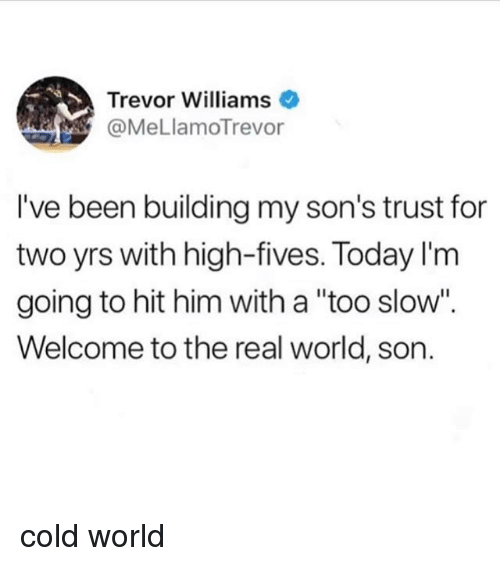 "Ironic, The Real, and Today: Trevor Williams  @MeLlamoTrevor  I've been building my son's trust for  two yrs with high-fives. Today I'm  going to hit him with a ""too slow"".  Welcome to the real world, son. cold world"