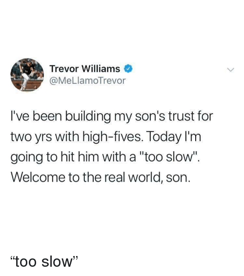 """The Real, Today, and World: Trevor Williams  @MeLlamoTrevor  I've been building my son's trust for  two yrs with high-fives. Today I'm  going to hit him with a """"too slow"""".  Welcome to the real world, son. """"too slow"""""""