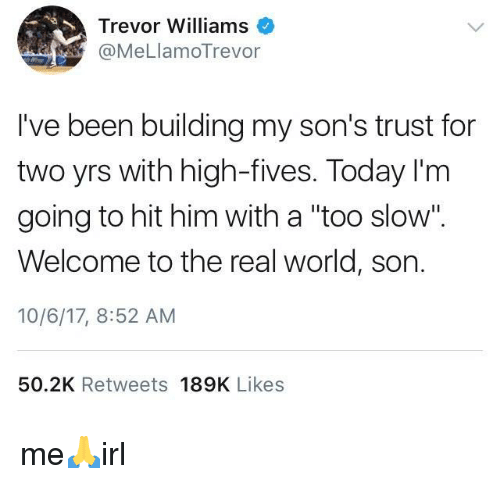 "The Real, Today, and World: Trevor Williams  @MeLlamoTrevor  I've been building my son's trust for  two yrs with high-fives. Today I'm  going to hit him with a ""too slow"".  Welcome to the real world, son.  10/6/17, 8:52 AM  50.2K Retweets 189K Likes me🙏irl"