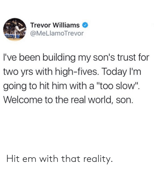 "Dank, Hit 'Em, and The Real: Trevor Williams  @MeLlamoTrevor  I've been building my son's trust for  two yrs with high-fives. Today I'm  going to hit him with a ""too slow"".  Welcome to the real world, son. Hit em with that reality."