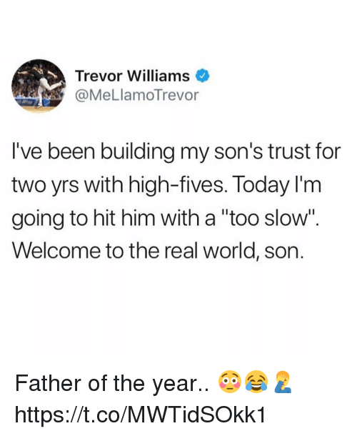 """Memes, The Real, and Today: Trevor Williams  @MeLlamoTrevor  l've been building my son's trust for  two yrs with high-fives. Today I'm  going to hit him with a """"too slow"""".  Welcome to the real world, son. Father of the year.. 😳😂🤦♂️ https://t.co/MWTidSOkk1"""