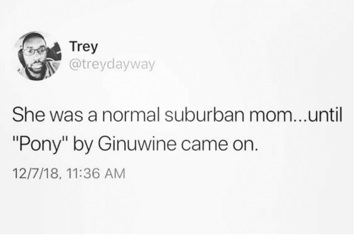 "Mom, Ginuwine, and Pony: Trey  atreydayway  She was a normal suburban mom...until  ""Pony"" by Ginuwine came on  12/7/18, 11:36 AM"