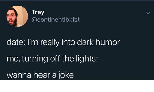 Date, Humans of Tumblr, and Dark Humor: Trey  @continentlbkfst  date: I'm really into dark humor  me, turning off the lights:  wanna hear a joke