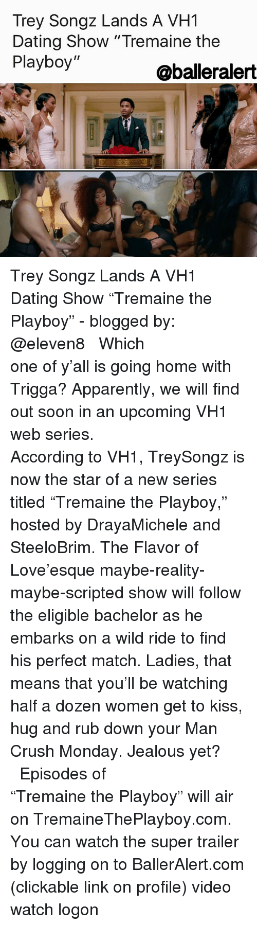 "Memes, Trey Songz, and Man Crush Monday: Trey Songz Lands A VH1  Dating Show ""Tremaine the  Playboy  @balderalert Trey Songz Lands A VH1 Dating Show ""Tremaine the Playboy"" - blogged by: @eleven8 ⠀⠀⠀⠀⠀⠀⠀⠀⠀ ⠀⠀⠀⠀⠀⠀⠀⠀⠀ Which one of y'all is going home with Trigga? Apparently, we will find out soon in an upcoming VH1 web series. ⠀⠀⠀⠀⠀⠀⠀⠀⠀ ⠀⠀⠀⠀⠀⠀⠀⠀⠀ According to VH1, TreySongz is now the star of a new series titled ""Tremaine the Playboy,"" hosted by DrayaMichele and SteeloBrim. The Flavor of Love'esque maybe-reality-maybe-scripted show will follow the eligible bachelor as he embarks on a wild ride to find his perfect match. Ladies, that means that you'll be watching half a dozen women get to kiss, hug and rub down your Man Crush Monday. Jealous yet? ⠀⠀⠀⠀⠀⠀⠀⠀⠀ ⠀⠀⠀⠀⠀⠀⠀⠀⠀ Episodes of ""Tremaine the Playboy"" will air on TremaineThePlayboy.com. You can watch the super trailer by logging on to BallerAlert.com (clickable link on profile) video watch logon"