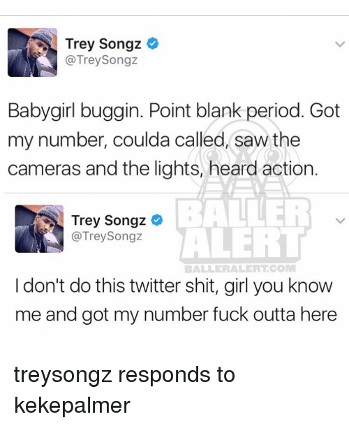 Memes, Trey Songz, and Outta: Trey Songz  @Trey Songz  Baby girl buggin. Point blank period. Got  my number, coulda called, saw the  cameras and the lights, heard action  BALLER  Trey Songz  ALERT  @Trey Songz  BALLERALERTCO  I don't do this twitter shit, girl you know  me and got my number fuck outta here treysongz responds to kekepalmer