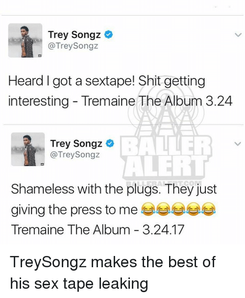 Memes, Shameless, and Trey Songz: Trey Songz  @Trey Songz  Heard I got a sextape! Shit getting  interesting Tremaine The Album 3.24  BALLER  Trey Songz  @Trey Songz  ALERT  Shameless with the plugs. They just  giving the press to me  Tremaine The Album 3.24.17 TreySongz makes the best of his sex tape leaking