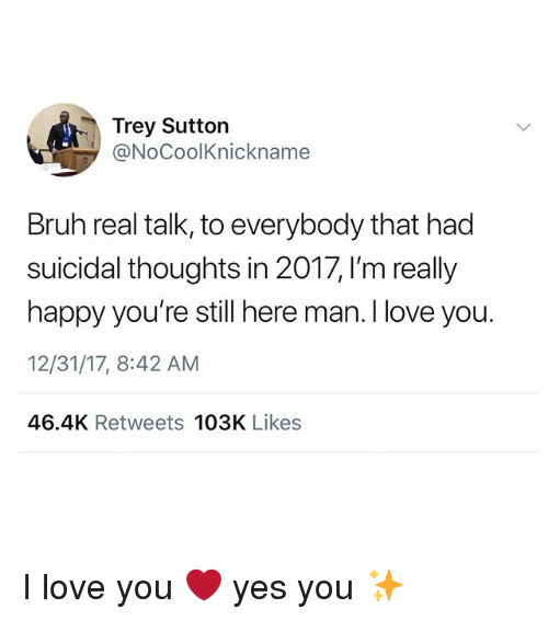 Bruh, Love, and Memes: Trey Sutton  @NoCoolKnickname  Bruh real talk, to everybody that had  suicidal thoughts in 2017, I'm really  happy you're still here man. I love you.  12/31/17, 8:42 AM  46.4K Retweets 103K Likes I love you ❤️ yes you ✨