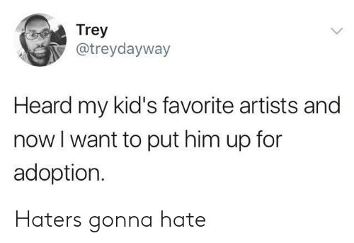 Kids, Him, and Now: Trey  @treydayway  Heard my kid's favorite artists and  now l want to put him up for  adoption. Haters gonna hate