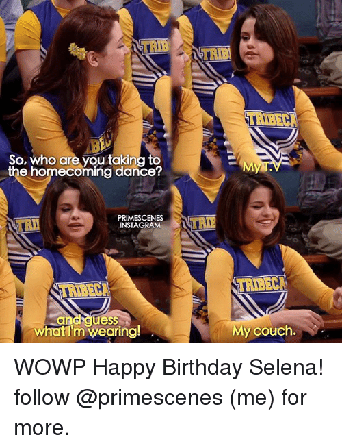 Birthday, Instagram, and Memes: TRIB  HIBECA  So, who are you taking to  the homecoming dancer  TR  PRIMESCENES  INSTAGRAM  HIBECA  TRIBECA  ess  what I'm wearing!  My couch. WOWP Happy Birthday Selena! follow @primescenes (me) for more.