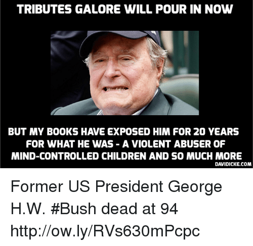 Books, Children, and Memes: TRIBUTES GALORE WILL POUR IN NOW  BUT MY BOOKS HAVE EXPOSED HIM FOR 20 YEARS  FOR WHAT HE WAS - A VIOLENT ABUSER OF  MIND-CONTROLLED CHILDREN AND SO MUCH MORE  DAVIDICKE.COM Former US President George H.W. #Bush dead at 94 http://ow.ly/RVs630mPcpc