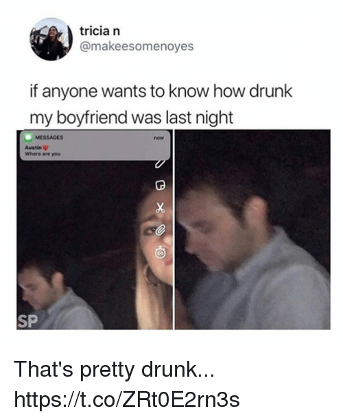 Drunk, Funny, and Boyfriend: tricia n  @makeesomenoyes  if anyone wants to know how drunk  my boyfriend was last night  MESSAGES  now  Austin V  Where are you  SP That's pretty drunk... https://t.co/ZRt0E2rn3s