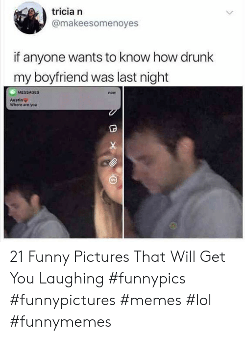 Drunk, Funny, and Lol: tricia n  @makeesomenoyes  if anyone wants to know how drunk  my boyfriend was last night  MESSAGES  now  Austin  Where are you 21 Funny Pictures That Will Get You Laughing #funnypics #funnypictures #memes #lol #funnymemes