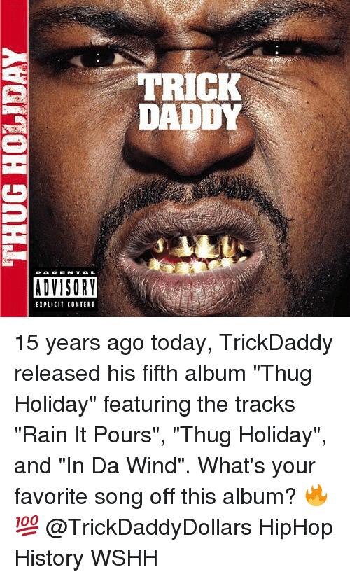 "Memes, Thug, and Wshh: TRICK  DADDY  ADVISORY  EXPLICIT CONTENT 15 years ago today, TrickDaddy released his fifth album ""Thug Holiday"" featuring the tracks ""Rain It Pours"", ""Thug Holiday"", and ""In Da Wind"". What's your favorite song off this album? 🔥💯 @TrickDaddyDollars HipHop History WSHH"