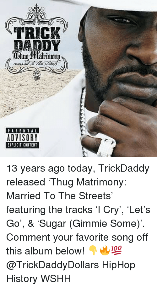 Memes, Parental Advisory, and Streets: TRICK  DADDY  alrmwnm  PARENTAL  ADVISORY  EXPLICIT CONTERT 13 years ago today, TrickDaddy released 'Thug Matrimony: Married To The Streets' featuring the tracks 'I Cry', 'Let's Go', & 'Sugar (Gimmie Some)'. Comment your favorite song off this album below! 👇🔥💯 @TrickDaddyDollars HipHop History WSHH