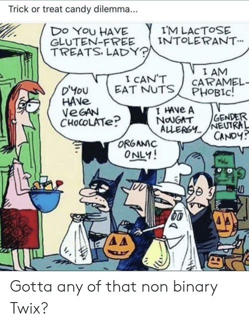 Candy, Reddit, and Vegan: Trick or treat candy dilemma...  IM LACTOSE  INTOLERANT  DO YOU HAVE  GLUTEN-FREE  TREATS. LADY?  I AM  CARAMEL-  PHOBIC!  I CAN'T  EAT NUTS  D'YoU  HAVE  VEGAN  CHOCOLATE?  T HAVE A  NauGAT  ALLERGY  GENDER  NEUTRAL  CANDY?  ORGAMC  ONLY! Gotta any of that non binary Twix?