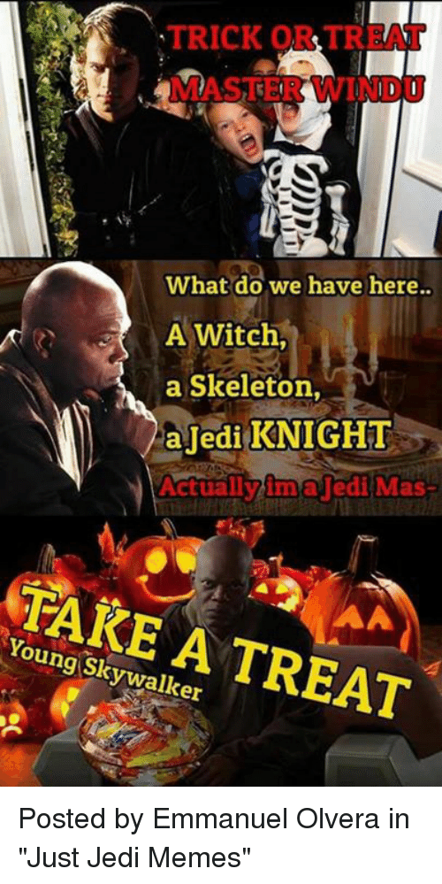 "Jedi, Memes, and Star Wars: TRICK ORTR  MASTER WINDU  What do we have here..  A Witch,  a Skeleton,  aJedi KNIGHT  Actuallvima lediMas  TARE A TREAT  Young Skywalker Posted by Emmanuel Olvera in ""Just Jedi Memes"""