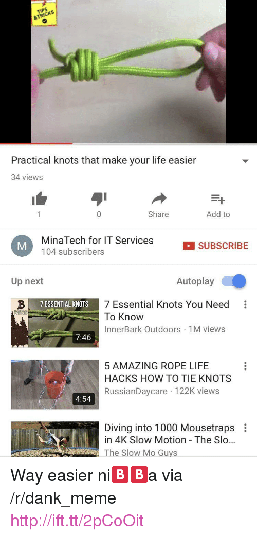"""Dank, Life, and Meme: &TRICKS  Practical knots that make your life easier  34 views  0  Share  Add to  MinaTech for IT Services  104 subscribers  SUBSCRIBE  Up next  Autoplay  7 Essential Knots You Need:  To Know  InnerBark Outdoors 1M views  7 ESSENTIAL KNOTS  InnerBar  7:46  5 AMAZING ROPE LIFE  HACKS HOW TO TIE KNOTS  RussianDaycare 122K views  4:54  Diving into 1000 Mousetraps  in 4K Slow Motion - The Slo...  The Slow Mo Guys <p>Way easier ni🅱️🅱️a via /r/dank_meme <a href=""""http://ift.tt/2pCoOit"""">http://ift.tt/2pCoOit</a></p>"""
