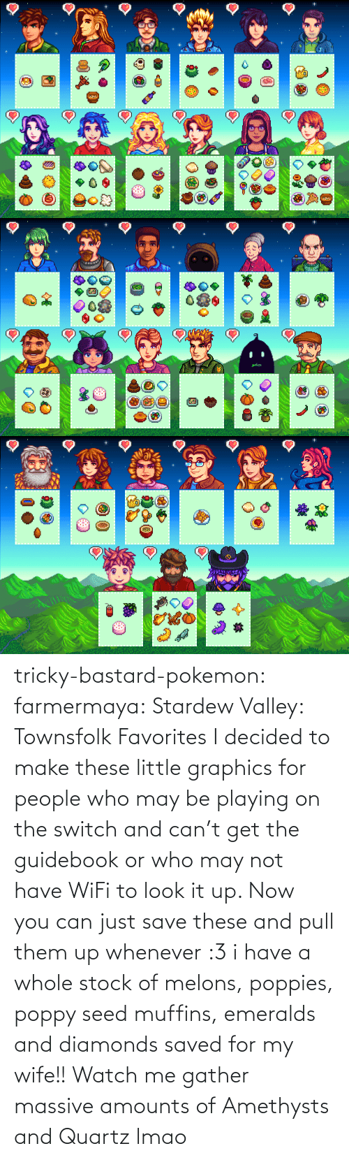Lmao, Pokemon, and Tumblr: tricky-bastard-pokemon:  farmermaya: Stardew Valley: Townsfolk Favorites  I decided to make these little graphics for people who may be playing on the switch and can't get the guidebook or who may not have WiFi to look it up. Now you can just save these and pull them up whenever :3   i have a whole stock of melons, poppies, poppy seed muffins, emeralds and diamonds saved for my wife!!    Watch me gather massive amounts of Amethysts and Quartz lmao