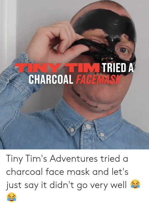 Dank, Fac, and Say It: TRIED A  TINYTIM  CHARCOAL FAC  FACEMASK Tiny Tim's Adventures tried a charcoal face mask and let's just say it didn't go very well 😂😂