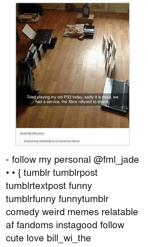 Af, Cute, and Fml: Tried playing my old Ps3 today, sadly it is dead, we  had a service, the Xbox refused to attend  tastefully offe  A touching memorial to a chenshed frend. - follow my personal @fml_jade • • { tumblr tumblrpost tumblrtextpost funny tumblrfunny funnytumblr comedy weird memes relatable af fandoms instagood follow cute love bill_wi_the