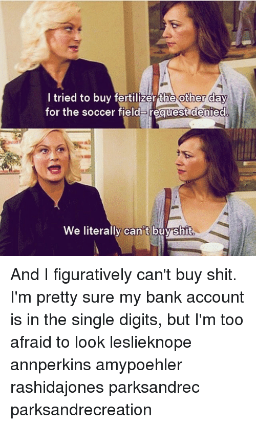Memes, Shit, and Soccer: tried to buy fertilizer Ehe other Cay  for the soccer field request denied  We literally can t buyshit And I figuratively can't buy shit. I'm pretty sure my bank account is in the single digits, but I'm too afraid to look leslieknope annperkins amypoehler rashidajones parksandrec parksandrecreation