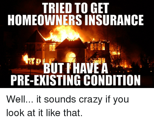 tried to get homeowners insurance but have a pre existing condition 19973972 ✅ 25 best memes about homeowners insurance homeowners insurance