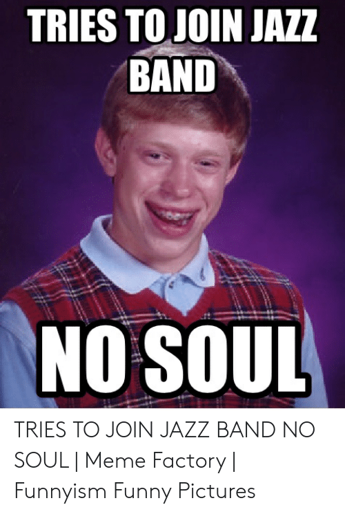 Tries To Join Jazz Band No Soul Tries To Join Jazz Band No Soul