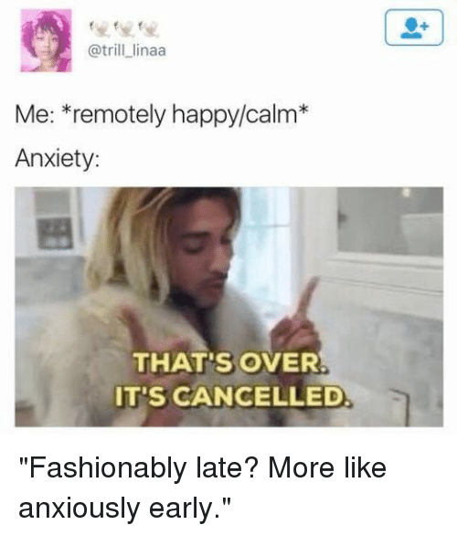 """Anxiety, Happy, and More: @trill_linaa  Me: *remotely happy/calm*  Anxiety:  THAT'S OVER  IT'S CANCELLED """"Fashionably late? More like anxiously early."""""""