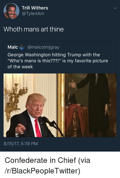 """Blackpeopletwitter, George Washington, and Trump: Trill Withers  @TylerlAm  Whoth mans art thine  Malc i @malcolmjgray  George Washington hitting Trump with the  """"Who's mans is this???!"""" is my favorite picture  of the week  8/15/17, 5:19 PM <p>Confederate in Chief (via /r/BlackPeopleTwitter)</p>"""